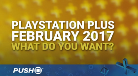 February 2017 PlayStation Plus Free Games: What Do You Want? | PS4, PS3, Vita | Talking Point